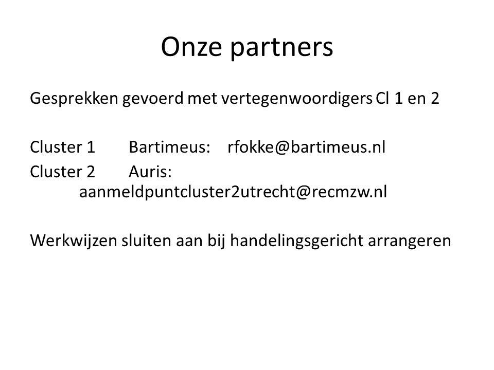 Onze partners Gesprekken gevoerd met vertegenwoordigers Cl 1 en 2 Cluster 1Bartimeus:rfokke@bartimeus.nl Cluster 2Auris: aanmeldpuntcluster2utrecht@recmzw.nl Werkwijzen sluiten aan bij handelingsgericht arrangeren