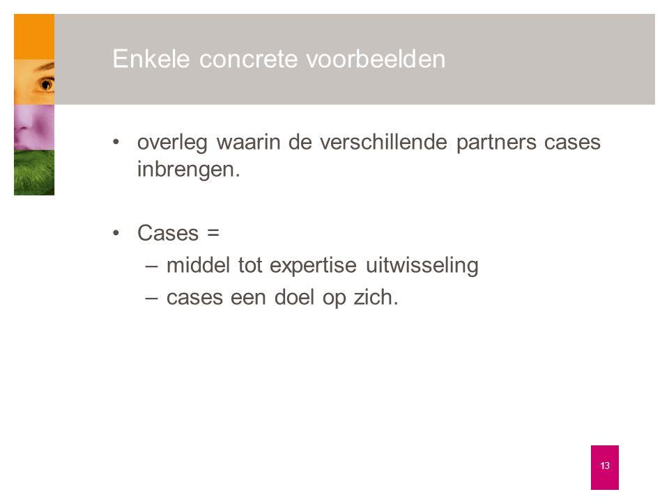 Enkele concrete voorbeelden 13 •overleg waarin de verschillende partners cases inbrengen. •Cases = –middel tot expertise uitwisseling –cases een doel
