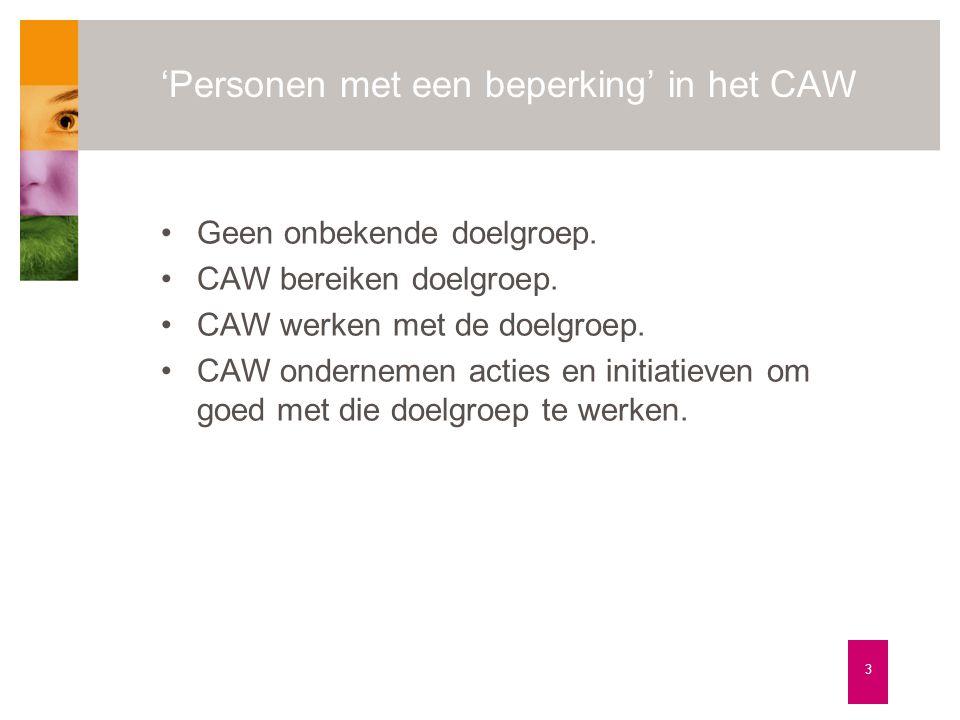'Personen met een beperking' in het CAW 3 •Geen onbekende doelgroep. •CAW bereiken doelgroep. •CAW werken met de doelgroep. •CAW ondernemen acties en