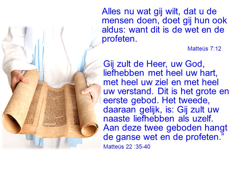 Alles nu wat gij wilt, dat u de mensen doen, doet gij hun ook aldus: want dit is de wet en de profeten.