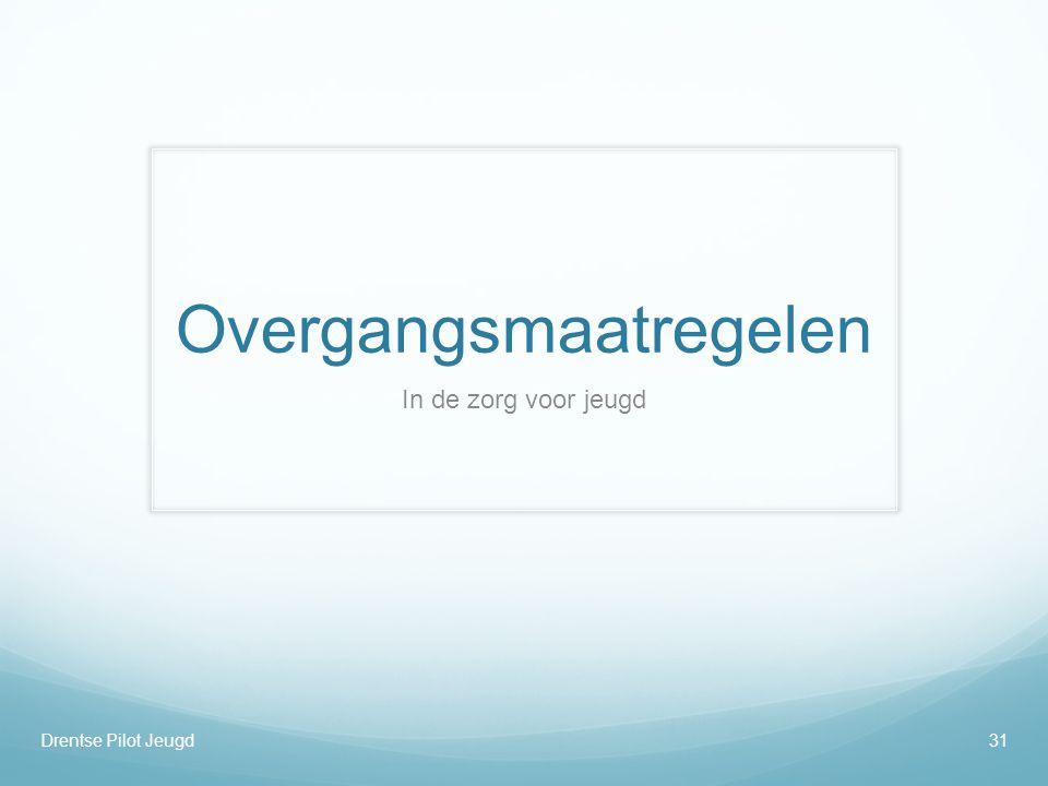 Overgangsmaatregelen In de zorg voor jeugd Drentse Pilot Jeugd31