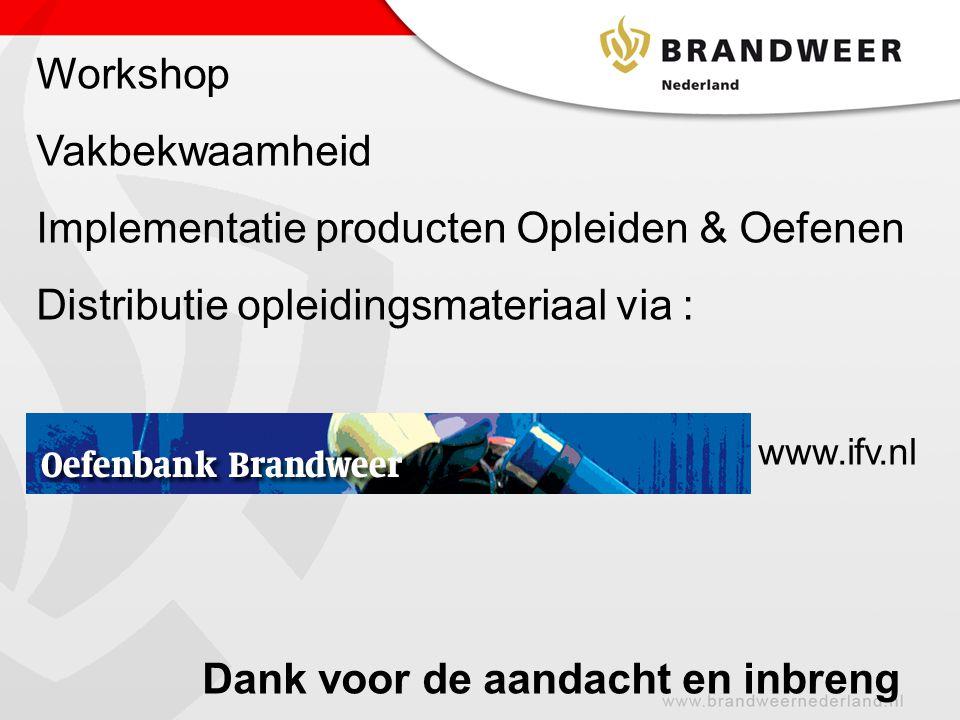 Workshop Vakbekwaamheid Implementatie producten Opleiden & Oefenen Distributie opleidingsmateriaal via : www.ifv.nl Dank voor de aandacht en inbreng