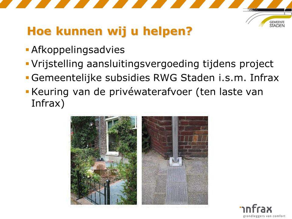 Hoe kunnen wij u helpen?  Afkoppelingsadvies  Vrijstelling aansluitingsvergoeding tijdens project  Gemeentelijke subsidies RWG Staden i.s.m. Infrax