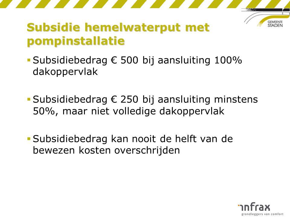 Subsidie hemelwaterput met pompinstallatie  Subsidiebedrag € 500 bij aansluiting 100% dakoppervlak  Subsidiebedrag € 250 bij aansluiting minstens 50