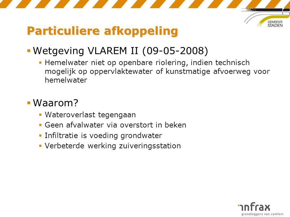 Particuliere afkoppeling  Wetgeving VLAREM II (09-05-2008)  Hemelwater niet op openbare riolering, indien technisch mogelijk op oppervlaktewater of