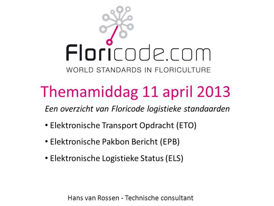 Themamiddag 11 april 2013 Hans van Rossen - Technische consultant Een overzicht van Floricode logistieke standaarden • Elektronische Transport Opdracht (ETO) • Elektronische Pakbon Bericht (EPB) • Elektronische Logistieke Status (ELS)