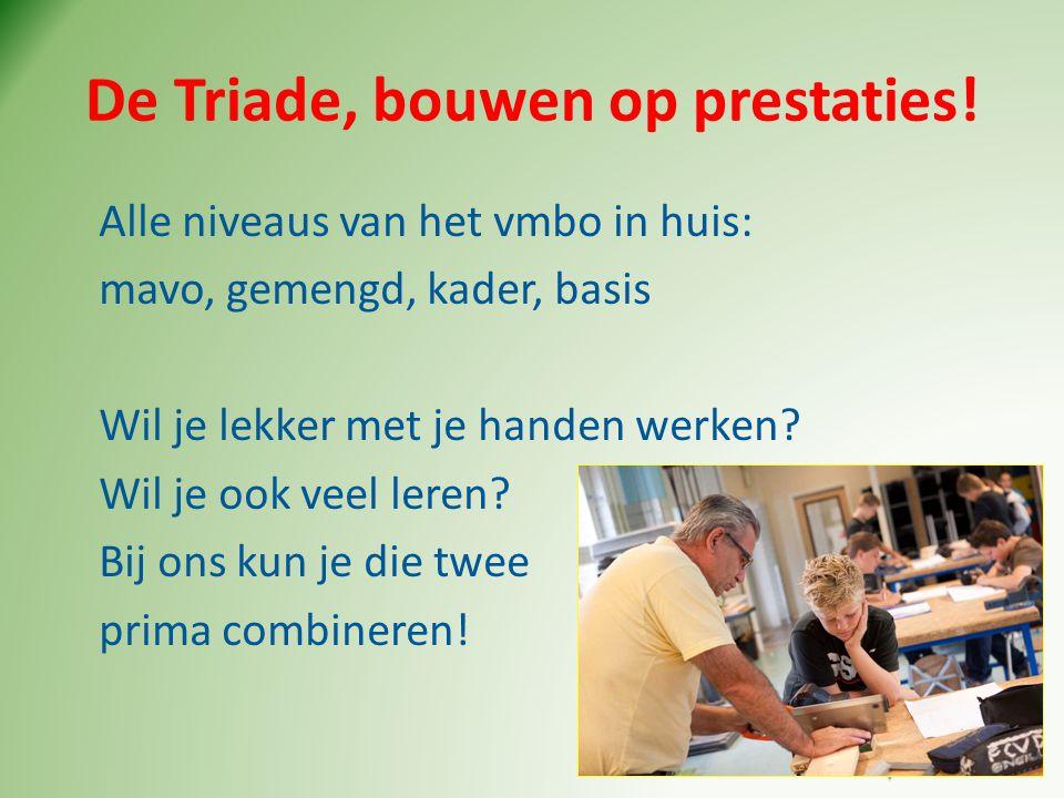 De Triade, bouwen op prestaties! Alle niveaus van het vmbo in huis: mavo, gemengd, kader, basis Wil je lekker met je handen werken? Wil je ook veel le