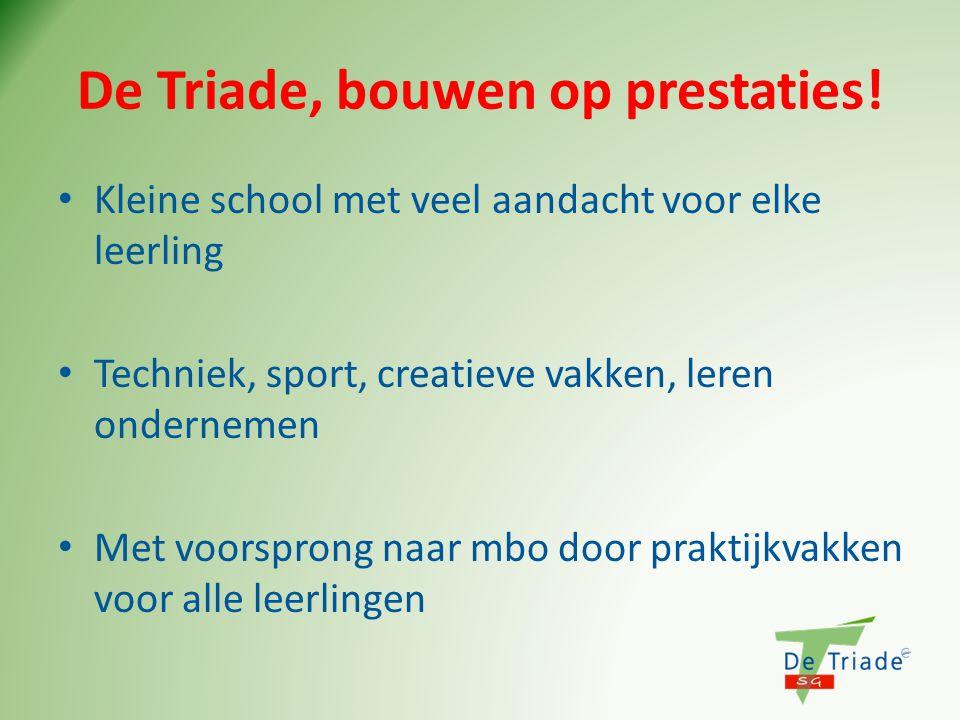De Triade, bouwen op prestaties! • Kleine school met veel aandacht voor elke leerling • Techniek, sport, creatieve vakken, leren ondernemen • Met voor