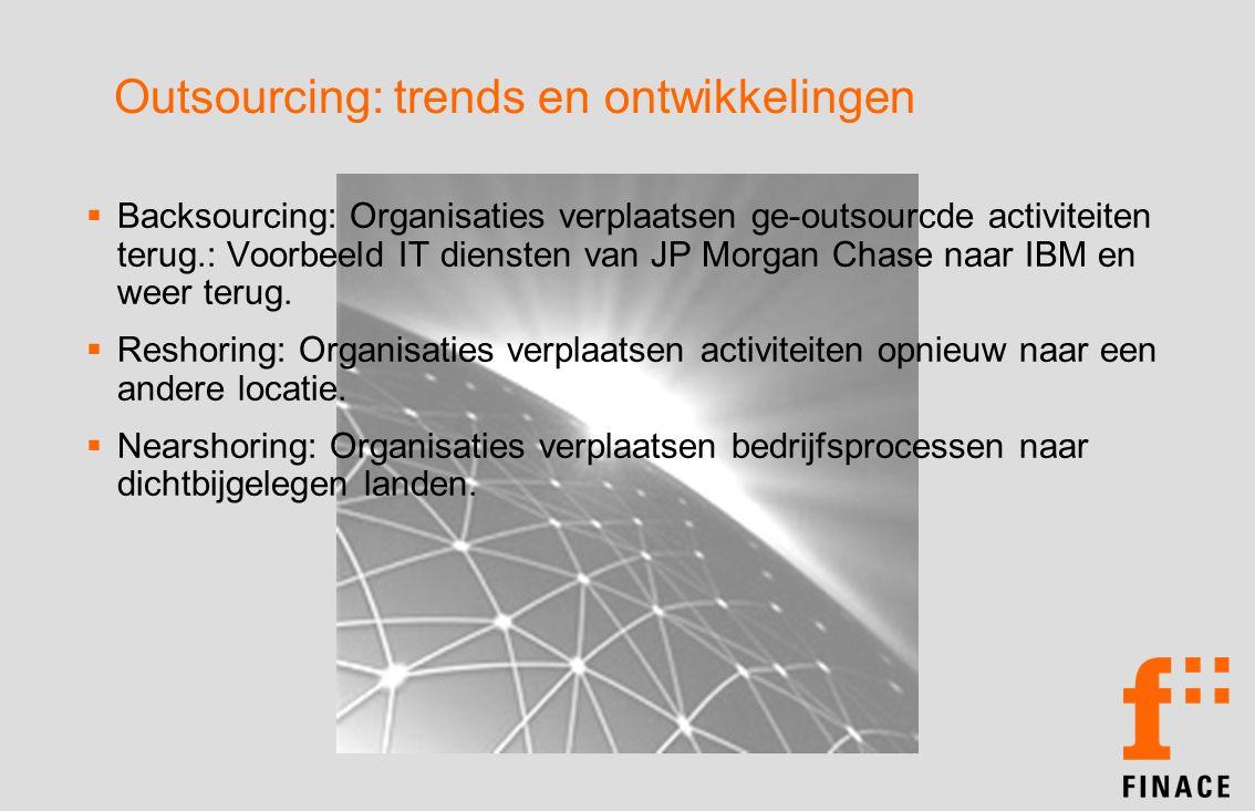 Outsourcing: trends en ontwikkelingen  Backsourcing: Organisaties verplaatsen ge-outsourcde activiteiten terug.: Voorbeeld IT diensten van JP Morgan Chase naar IBM en weer terug.