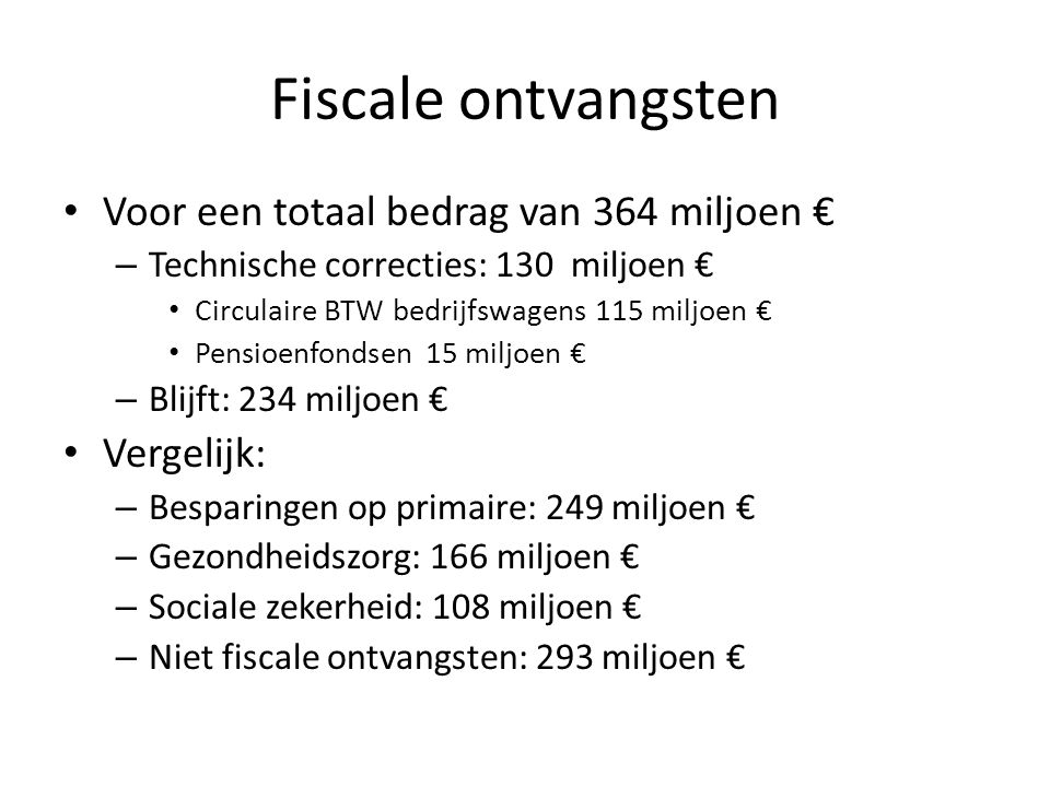 Fiscale ontvangsten • Voor een totaal bedrag van 364 miljoen € – Technische correcties: 130 miljoen € • Circulaire BTW bedrijfswagens 115 miljoen € •