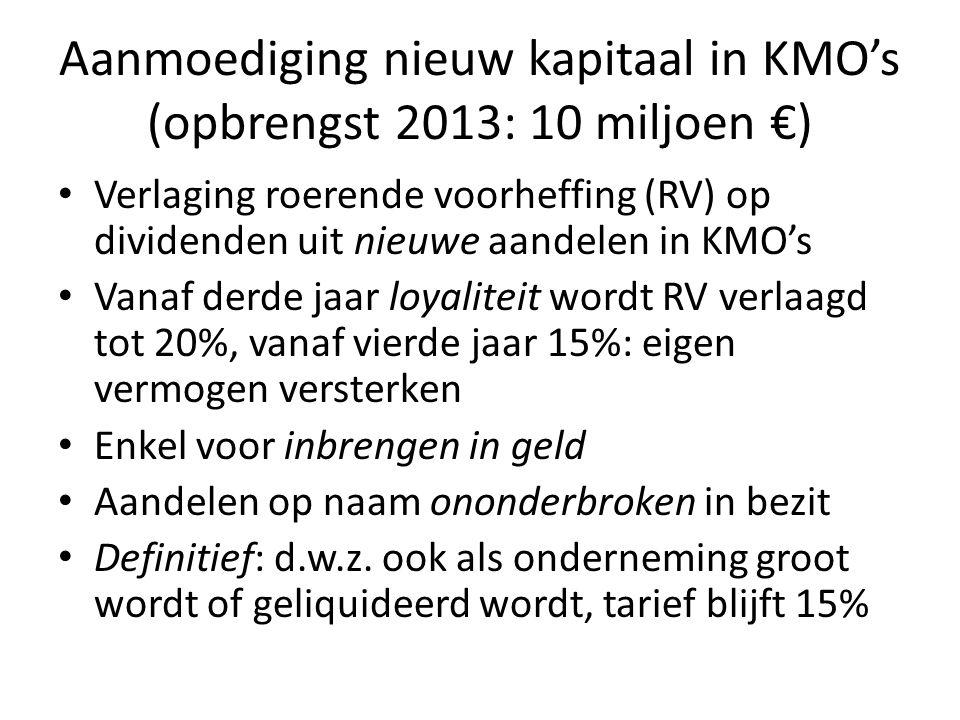 Aanmoediging nieuw kapitaal in KMO's (opbrengst 2013: 10 miljoen €) • Verlaging roerende voorheffing (RV) op dividenden uit nieuwe aandelen in KMO's •