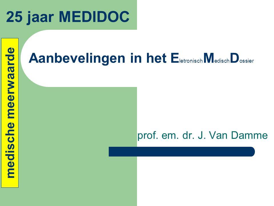 Aanbevelingen in het E letronisch M edisch D ossier prof. em. dr. J. Van Damme 25 jaar MEDIDOC medische meerwaarde