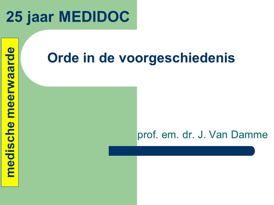 Orde in de voorgeschiedenis prof. em. dr. J. Van Damme 25 jaar MEDIDOC medische meerwaarde