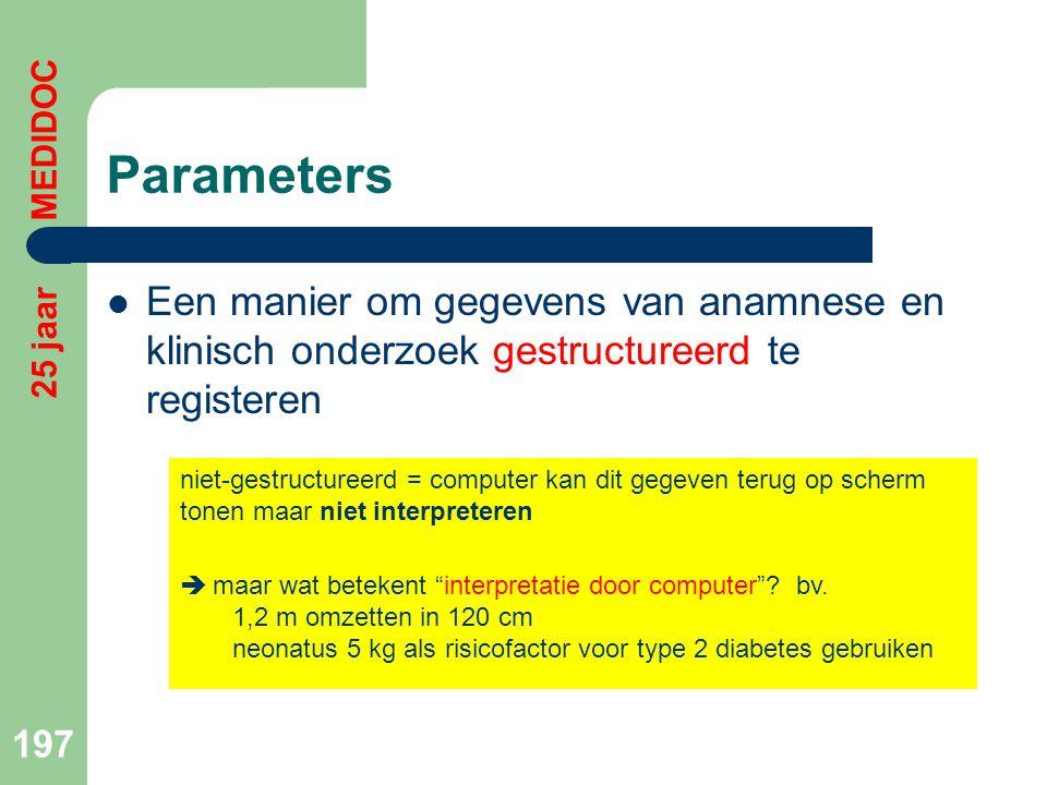 Parameters  Een manier om gegevens van anamnese en klinisch onderzoek gestructureerd te registeren 197 25 jaar MEDIDOC niet-gestructureerd = computer