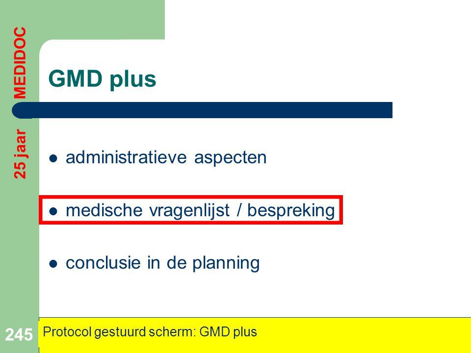 GMD plus  administratieve aspecten  medische vragenlijst / bespreking  conclusie in de planning 245 25 jaar MEDIDOC Protocol gestuurd scherm: GMD p