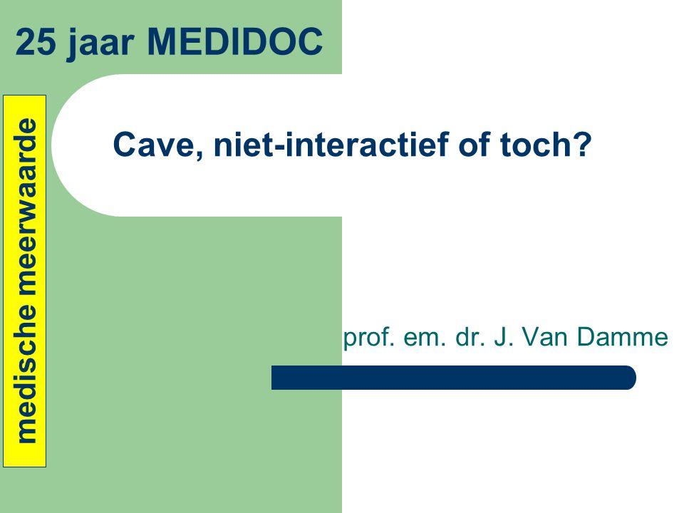 Cave, niet-interactief of toch? prof. em. dr. J. Van Damme 25 jaar MEDIDOC medische meerwaarde