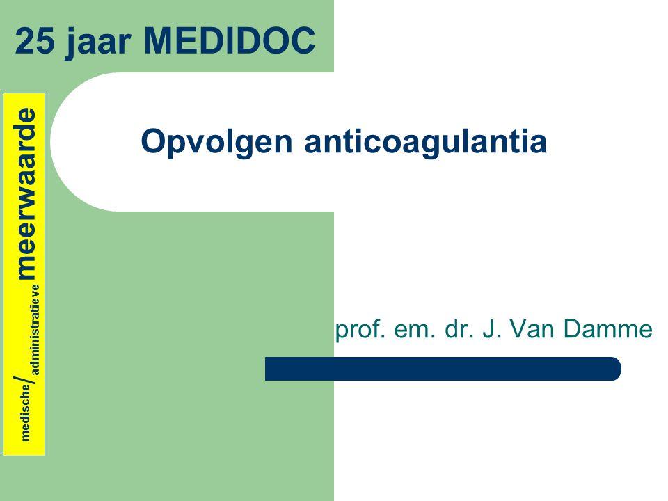 Opvolgen anticoagulantia prof. em. dr. J. Van Damme 25 jaar MEDIDOC medische / administratieve meerwaarde