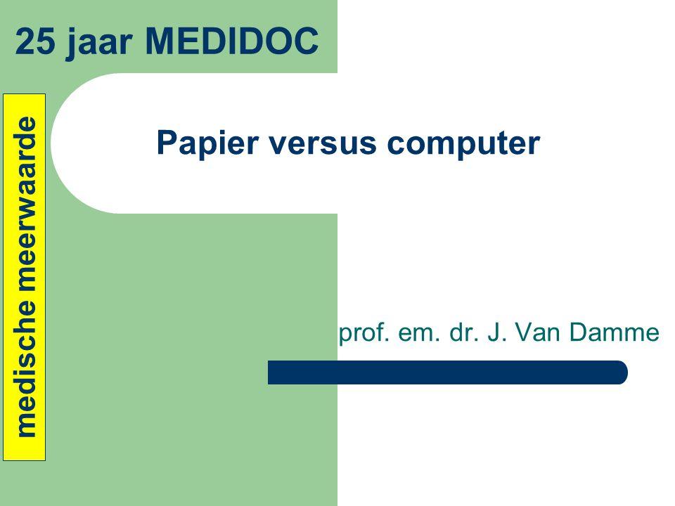 Papier versus computer prof. em. dr. J. Van Damme 25 jaar MEDIDOC medische meerwaarde
