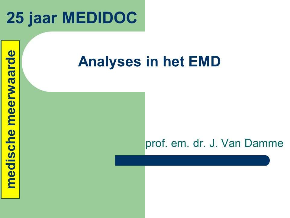 Analyses in het EMD prof. em. dr. J. Van Damme 25 jaar MEDIDOC medische meerwaarde