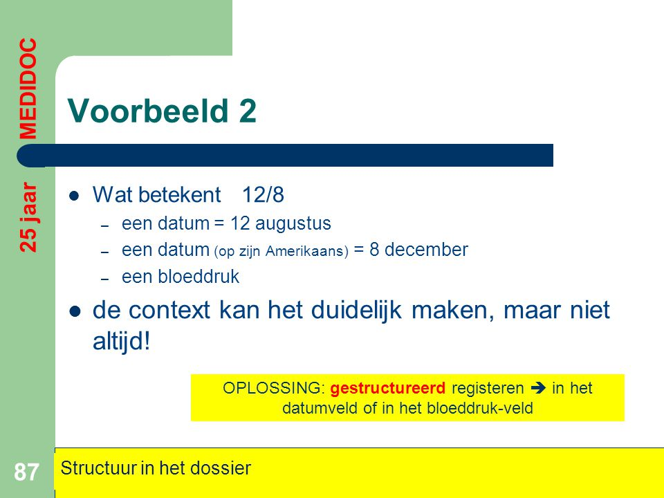 Voorbeeld 2  Wat betekent 12/8 – een datum = 12 augustus – een datum (op zijn Amerikaans) = 8 december – een bloeddruk  de context kan het duidelijk