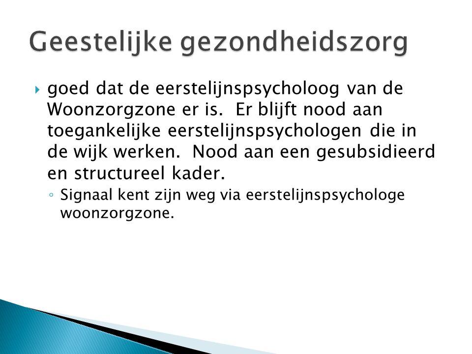  goed dat de eerstelijnspsycholoog van de Woonzorgzone er is. Er blijft nood aan toegankelijke eerstelijnspsychologen die in de wijk werken. Nood aan