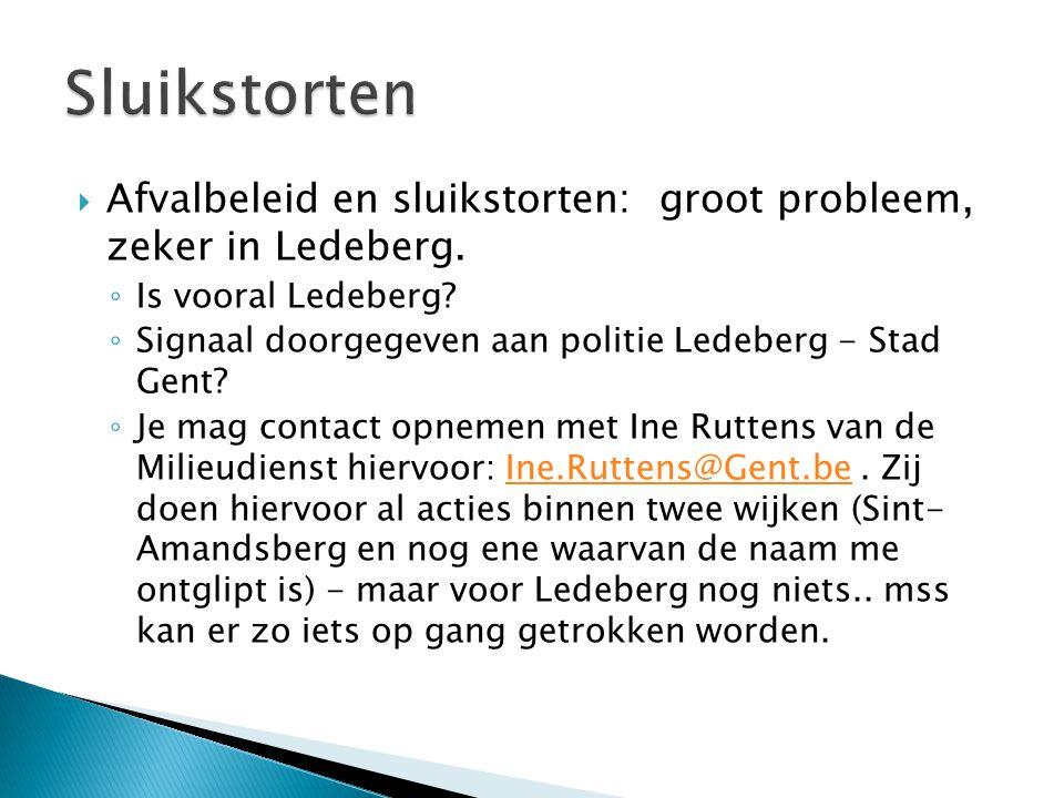  Afvalbeleid en sluikstorten: groot probleem, zeker in Ledeberg. ◦ Is vooral Ledeberg? ◦ Signaal doorgegeven aan politie Ledeberg - Stad Gent? ◦ Je m