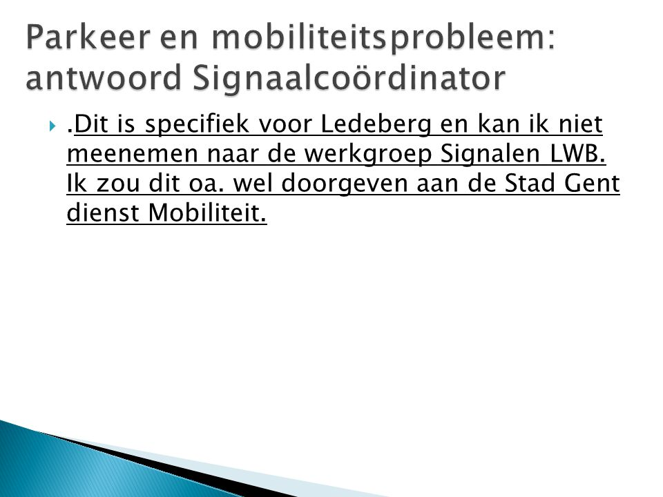 .Dit is specifiek voor Ledeberg en kan ik niet meenemen naar de werkgroep Signalen LWB. Ik zou dit oa. wel doorgeven aan de Stad Gent dienst Mobilite