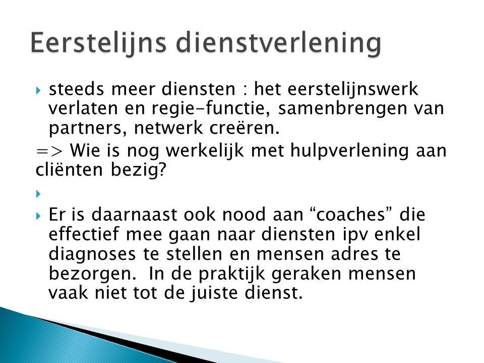  steeds meer diensten : het eerstelijnswerk verlaten en regie-functie, samenbrengen van partners, netwerk creëren. => Wie is nog werkelijk met hulpve