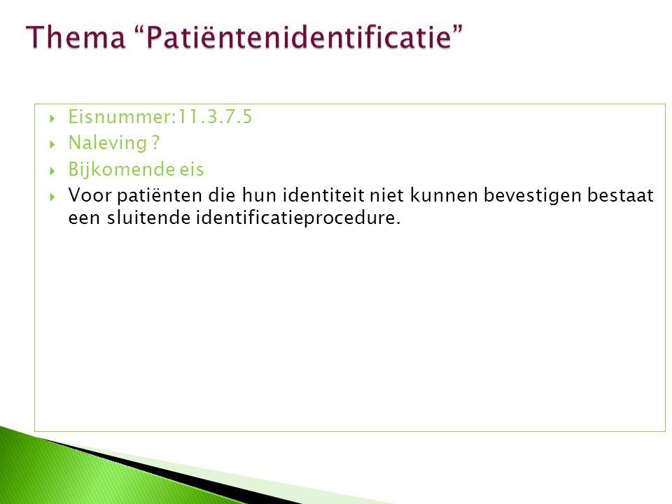  Eisnummer:11.3.7.5  Naleving ?  Bijkomende eis  Voor patiënten die hun identiteit niet kunnen bevestigen bestaat een sluitende identificatieproce