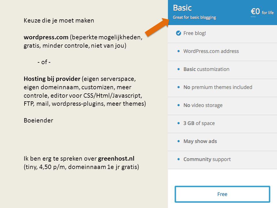 Keuze die je moet maken wordpress.com (beperkte mogelijkheden, gratis, minder controle, niet van jou) - of - Hosting bij provider (eigen serverspace, eigen domeinnaam, customizen, meer controle, editor voor CSS/Html/Javascript, FTP, mail, wordpress-plugins, meer themes) Boeiender Ik ben erg te spreken over greenhost.nl (tiny, 4,50 p/m, domeinnaam 1e jr gratis)