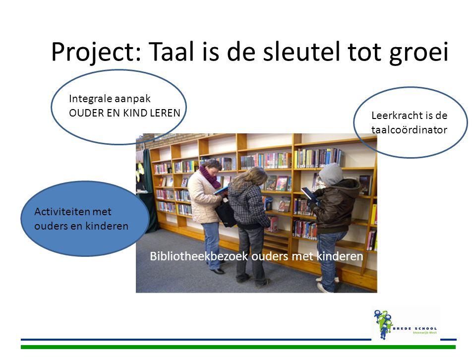 Bibliotheekbezoek ouders met kinderen Project: Taal is de sleutel tot groei Integrale aanpak OUDER EN KIND LEREN Leerkracht is de taalcoördinator Acti
