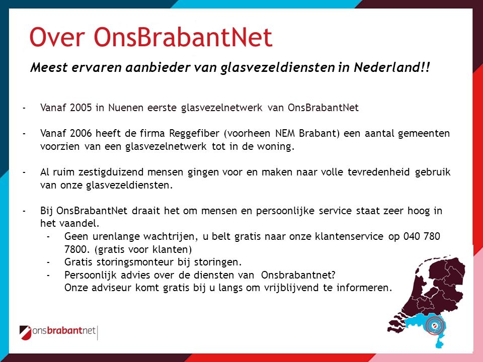 Over OnsBrabantNet Meest ervaren aanbieder van glasvezeldiensten in Nederland!! -Vanaf 2005 in Nuenen eerste glasvezelnetwerk van OnsBrabantNet -Vanaf