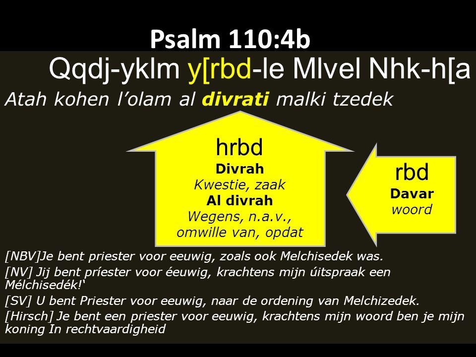 Psalm 110:4b Qqdj-yklm y[rbd-le Mlvel Nhk-h[a Atah kohen l'olam al divrati malki tzedek [NBV]Je bent priester voor eeuwig, zoals ook Melchisedek was.