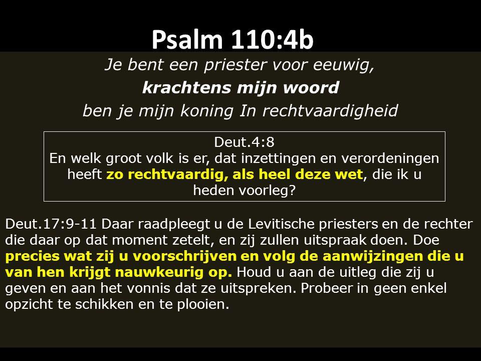 Psalm 110:4b Je bent een priester voor eeuwig, krachtens mijn woord ben je mijn koning In rechtvaardigheid Deut.17:9-11 Daar raadpleegt u de Levitische priesters en de rechter die daar op dat moment zetelt, en zij zullen uitspraak doen.