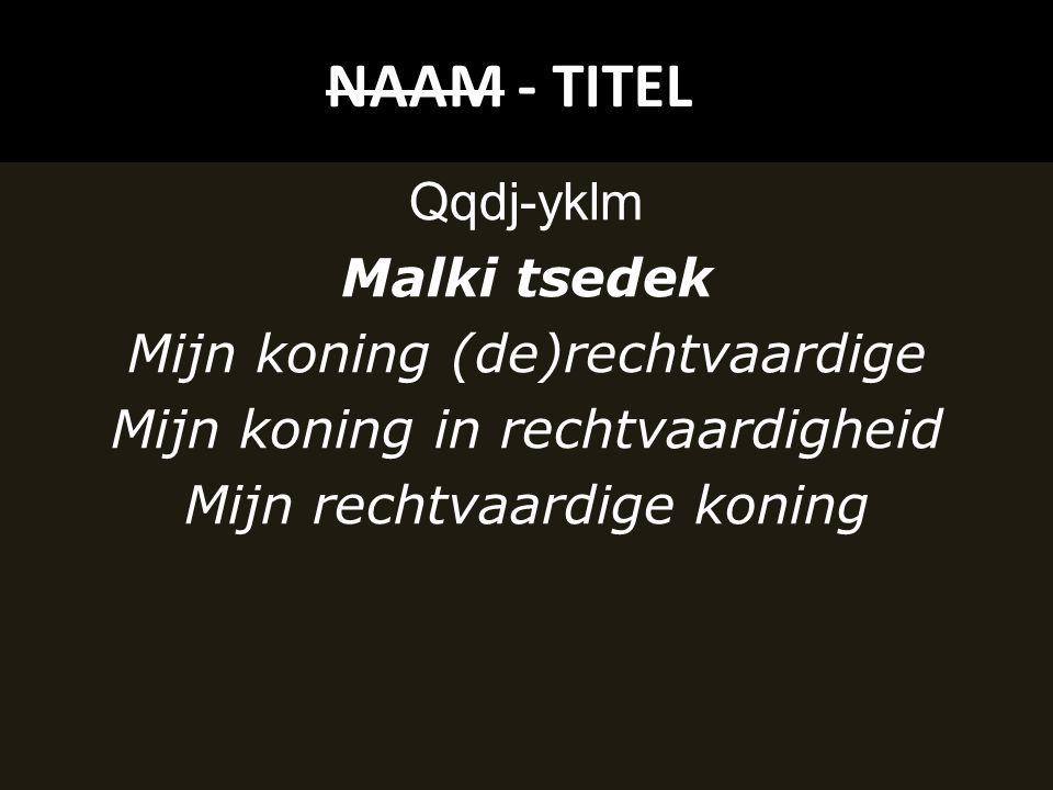 NAAM - TITEL Qqdj-yklm Malki tsedek Mijn koning (de)rechtvaardige Mijn koning in rechtvaardigheid Mijn rechtvaardige koning