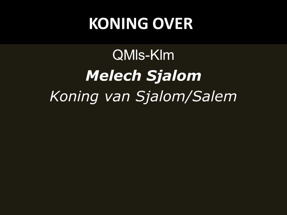 KONING OVER QMls-Klm Melech Sjalom Koning van Sjalom/Salem
