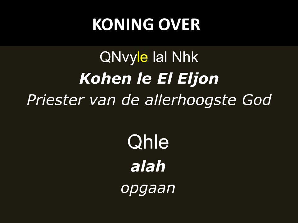 KONING OVER QNvyle lal Nhk Kohen le El Eljon Priester van de allerhoogste God Qhle alah opgaan