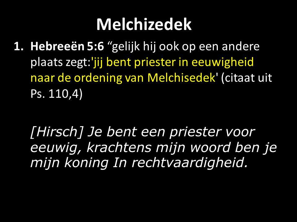 Melchizedek 1.Hebreeën 5:6 gelijk hij ook op een andere plaats zegt: jij bent priester in eeuwigheid naar de ordening van Melchisedek (citaat uit Ps.