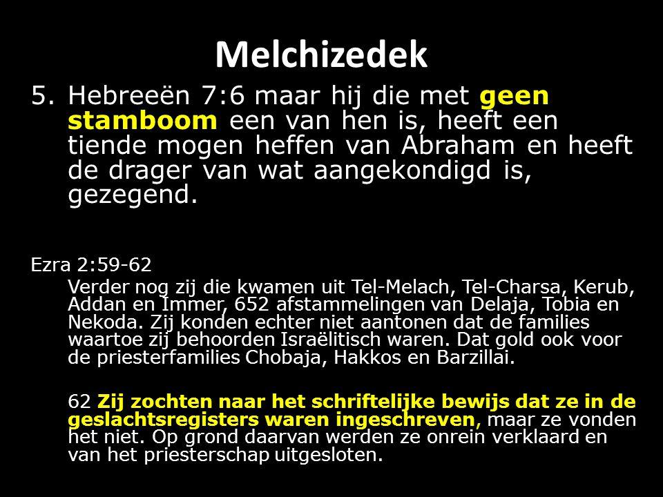 Melchizedek 5.Hebreeën 7:6 maar hij die met geen stamboom een van hen is, heeft een tiende mogen heffen van Abraham en heeft de drager van wat aangekondigd is, gezegend.