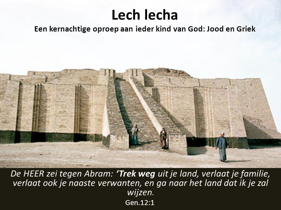 Lech lecha Een kernachtige oproep aan ieder kind van God: Jood en Griek De HEER zei tegen Abram: 'Trek weg uit je land, verlaat je familie, verlaat ook je naaste verwanten, en ga naar het land dat ik je zal wijzen.