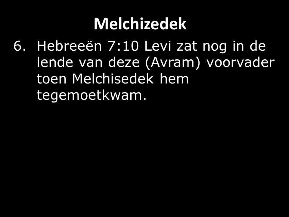 Melchizedek 6.Hebreeën 7:10 Levi zat nog in de lende van deze (Avram) voorvader toen Melchisedek hem tegemoetkwam.