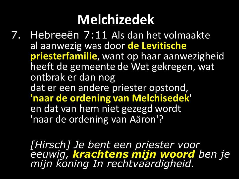 Melchizedek 7.Hebreeën 7:11 Als dan het volmaakte al aanwezig was door de Levitische priesterfamilie, want op haar aanwezigheid heeft de gemeente de Wet gekregen, wat ontbrak er dan nog dat er een andere priester opstond, naar de ordening van Melchisedek en dat van hem niet gezegd wordt naar de ordening van Aäron .