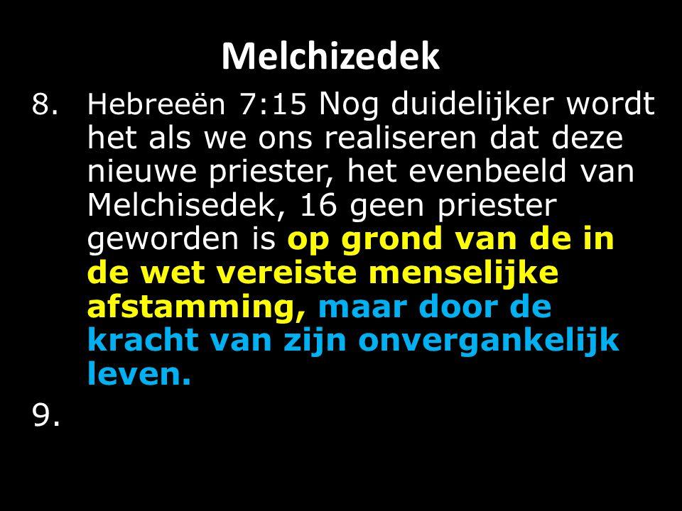 Melchizedek 8.Hebreeën 7:15 Nog duidelijker wordt het als we ons realiseren dat deze nieuwe priester, het evenbeeld van Melchisedek, 16 geen priester geworden is op grond van de in de wet vereiste menselijke afstamming, maar door de kracht van zijn onvergankelijk leven.