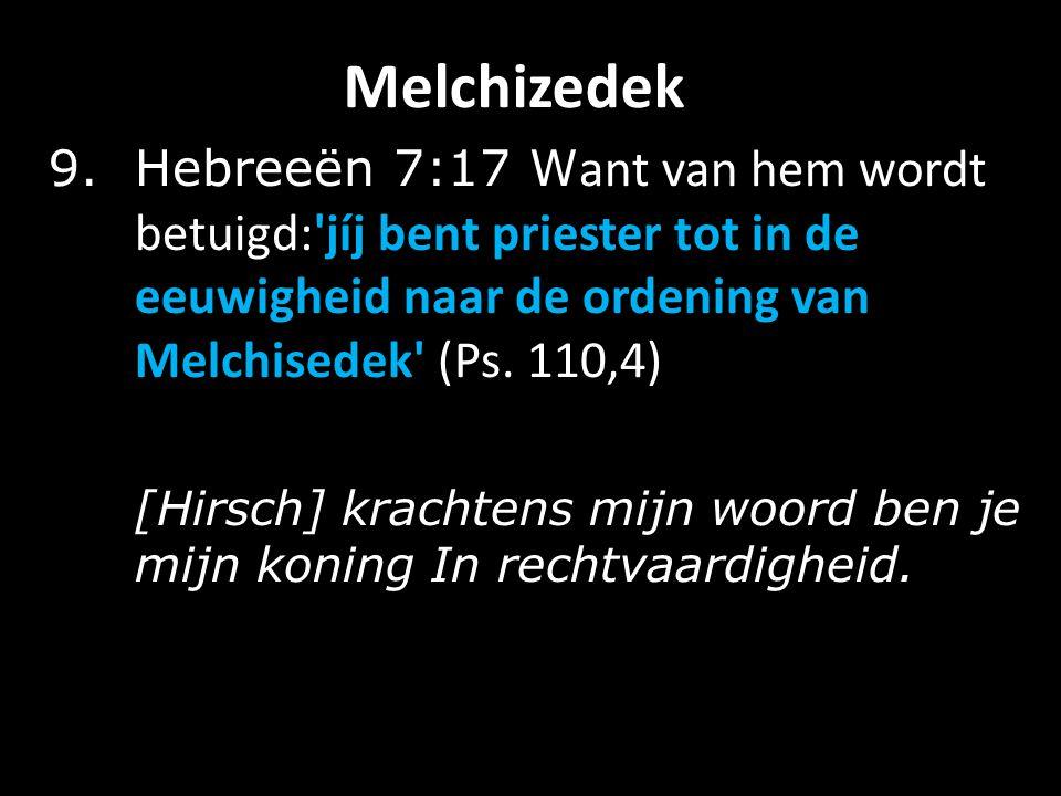 Melchizedek 9.Hebreeën 7:17 W ant van hem wordt betuigd: jíj bent priester tot in de eeuwigheid naar de ordening van Melchisedek (Ps.