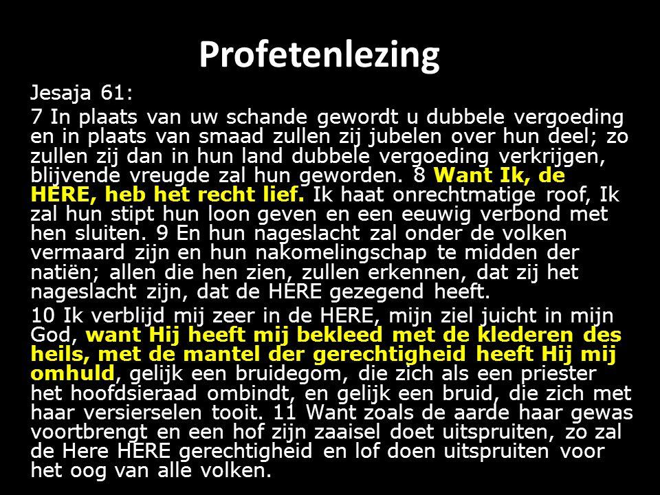 Profetenlezing Jesaja 61: 7 In plaats van uw schande gewordt u dubbele vergoeding en in plaats van smaad zullen zij jubelen over hun deel; zo zullen zij dan in hun land dubbele vergoeding verkrijgen, blijvende vreugde zal hun geworden.