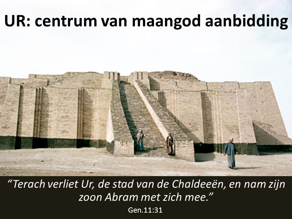UR: centrum van maangod aanbidding Terach verliet Ur, de stad van de Chaldeeën, en nam zijn zoon Abram met zich mee. Gen.11:31