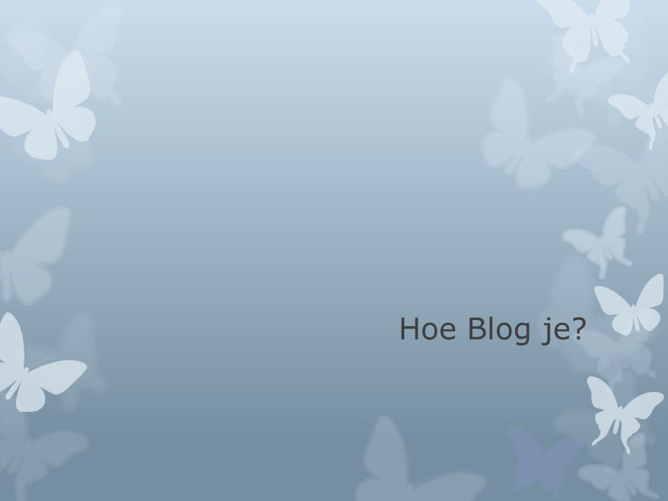 Hoe Blog je?