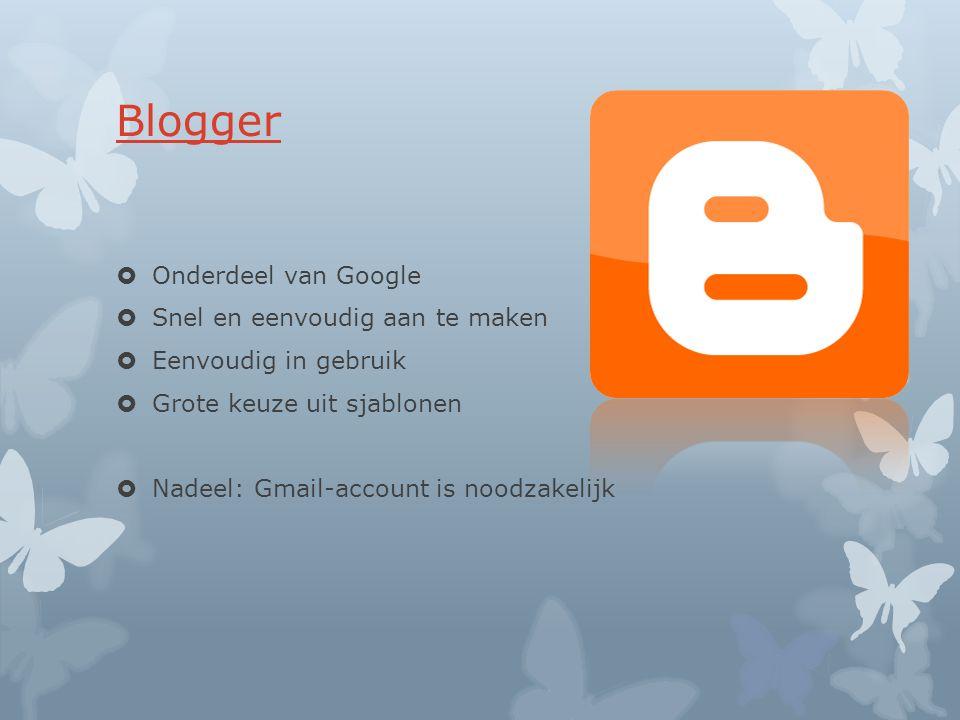 Blogger  Onderdeel van Google  Snel en eenvoudig aan te maken  Eenvoudig in gebruik  Grote keuze uit sjablonen  Nadeel: Gmail-account is noodzakelijk