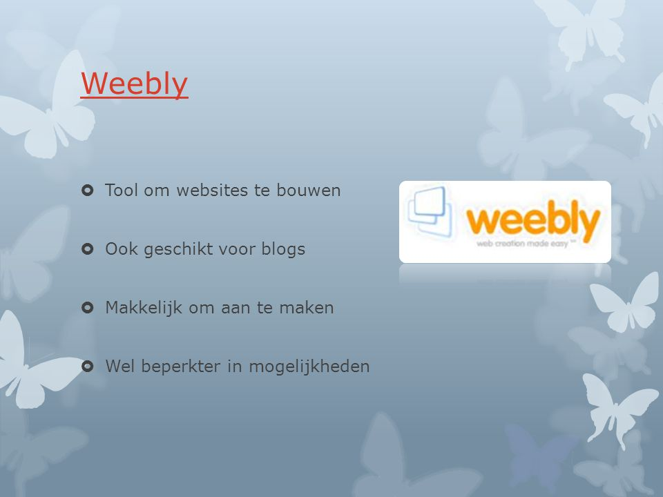 Weebly  Tool om websites te bouwen  Ook geschikt voor blogs  Makkelijk om aan te maken  Wel beperkter in mogelijkheden