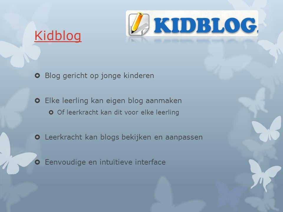 Kidblog  Blog gericht op jonge kinderen  Elke leerling kan eigen blog aanmaken  Of leerkracht kan dit voor elke leerling  Leerkracht kan blogs bekijken en aanpassen  Eenvoudige en intuïtieve interface